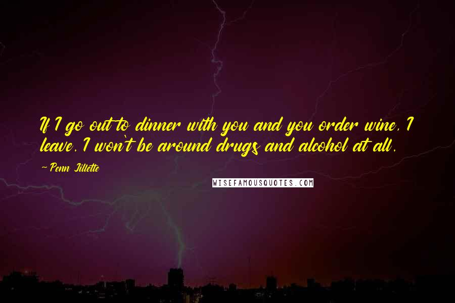Penn Jillette quotes: If I go out to dinner with you and you order wine, I leave. I won't be around drugs and alcohol at all.