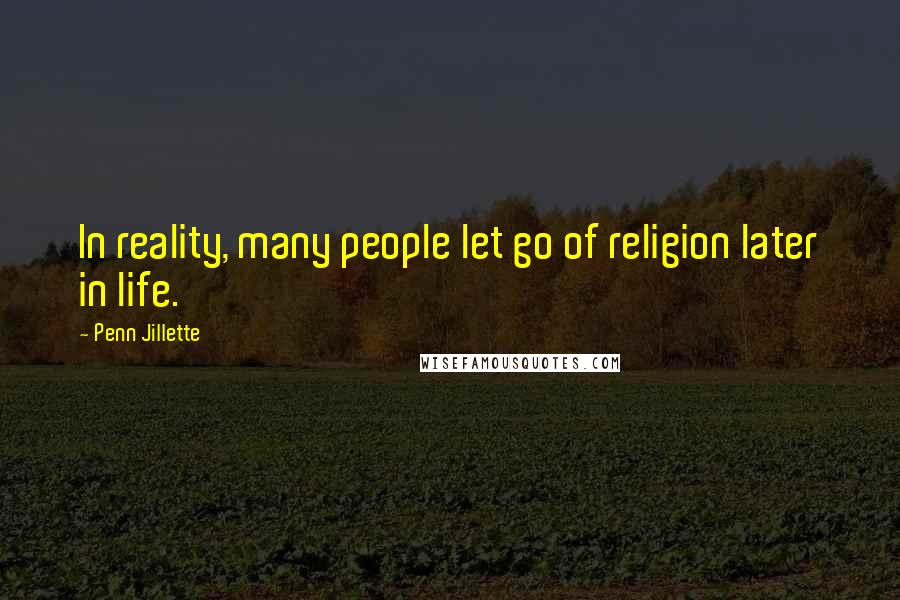 Penn Jillette quotes: In reality, many people let go of religion later in life.