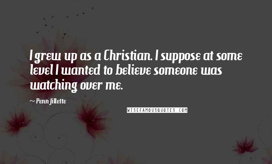 Penn Jillette quotes: I grew up as a Christian. I suppose at some level I wanted to believe someone was watching over me.