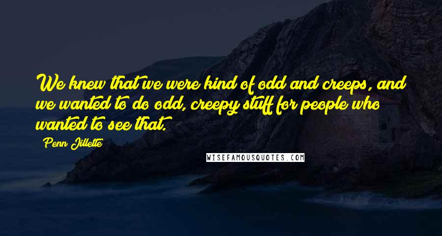 Penn Jillette quotes: We knew that we were kind of odd and creeps, and we wanted to do odd, creepy stuff for people who wanted to see that.