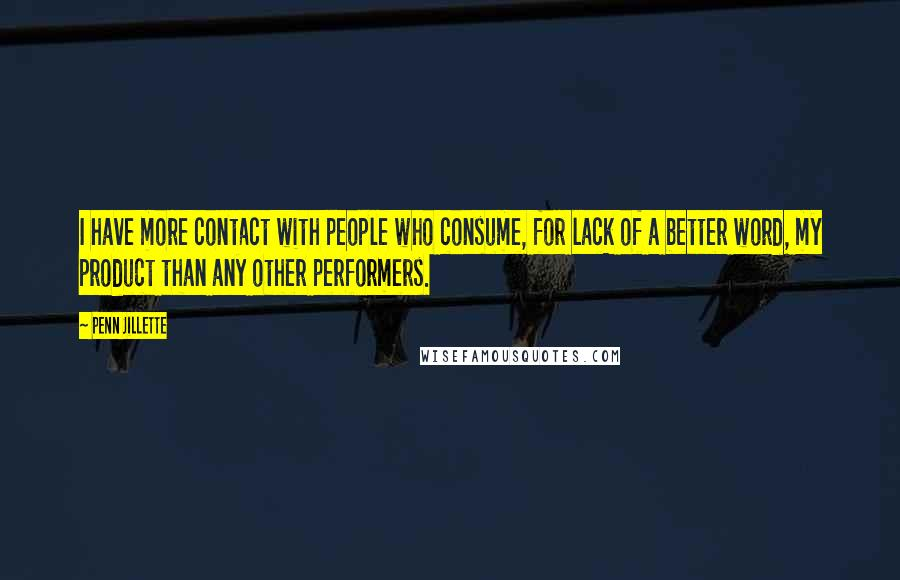 Penn Jillette quotes: I have more contact with people who consume, for lack of a better word, my product than any other performers.