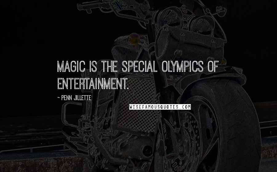 Penn Jillette quotes: Magic is the Special Olympics of entertainment.