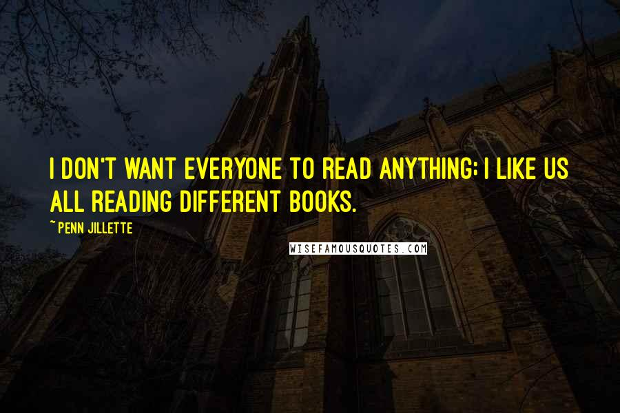 Penn Jillette quotes: I don't want everyone to read anything; I like us all reading different books.