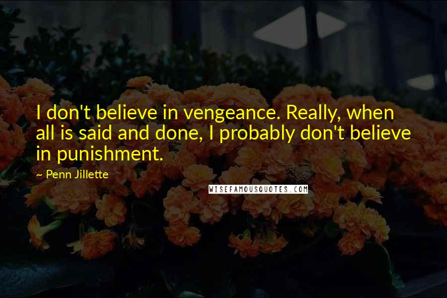 Penn Jillette quotes: I don't believe in vengeance. Really, when all is said and done, I probably don't believe in punishment.