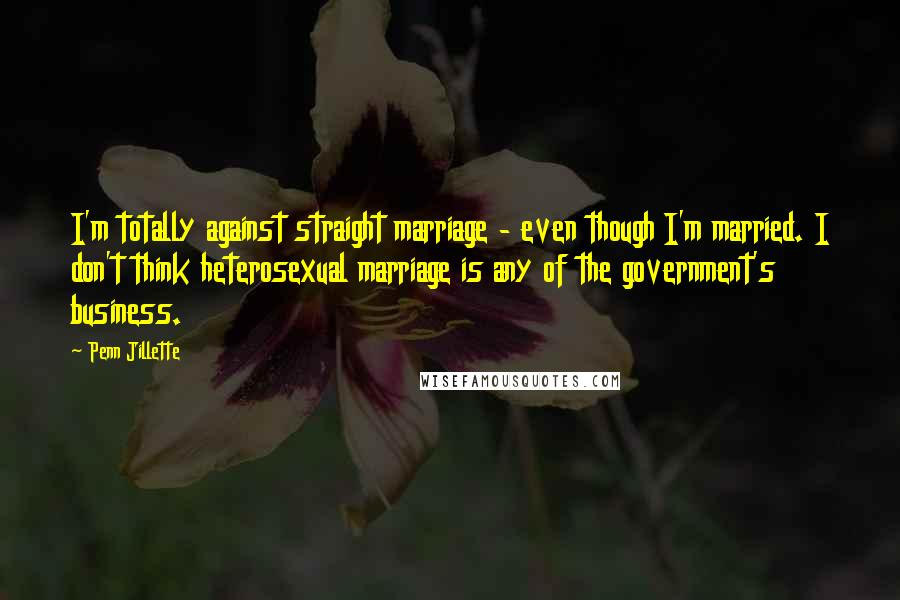 Penn Jillette quotes: I'm totally against straight marriage - even though I'm married. I don't think heterosexual marriage is any of the government's business.