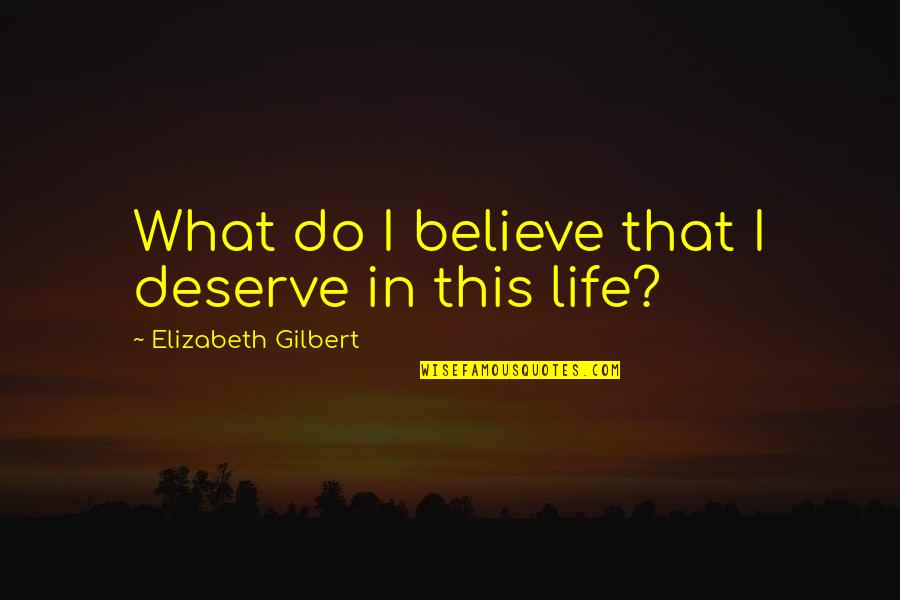 Pennies From Heaven Movie Quotes By Elizabeth Gilbert: What do I believe that I deserve in