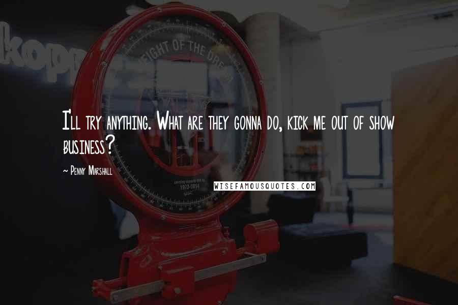 Penny Marshall quotes: I'll try anything. What are they gonna do, kick me out of show business?