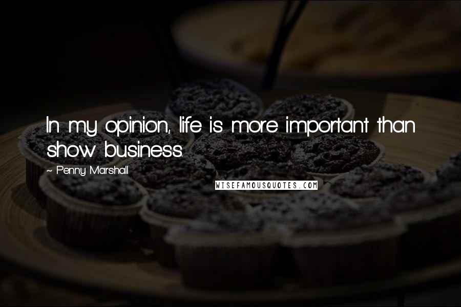Penny Marshall quotes: In my opinion, life is more important than show business.