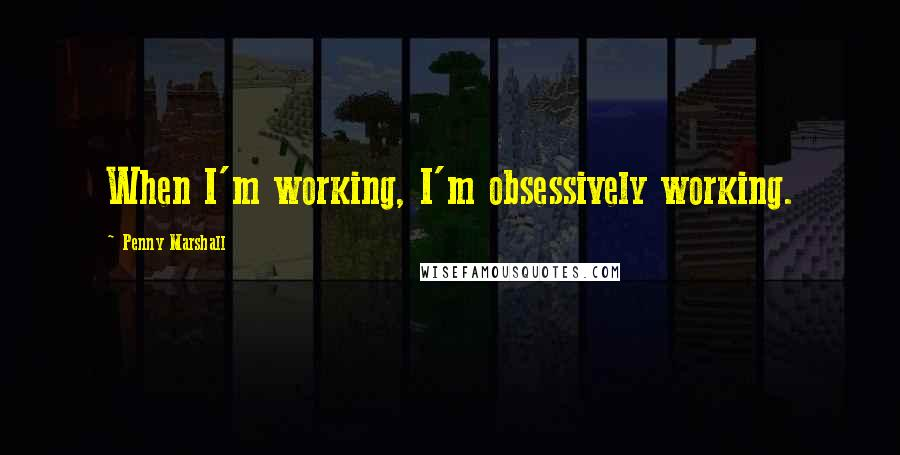 Penny Marshall quotes: When I'm working, I'm obsessively working.