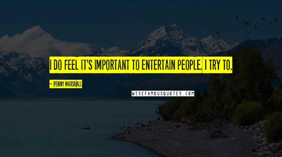 Penny Marshall quotes: I do feel it's important to entertain people. I try to.