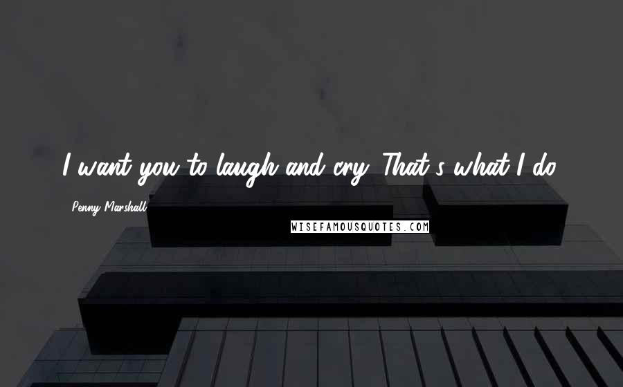Penny Marshall quotes: I want you to laugh and cry. That's what I do.