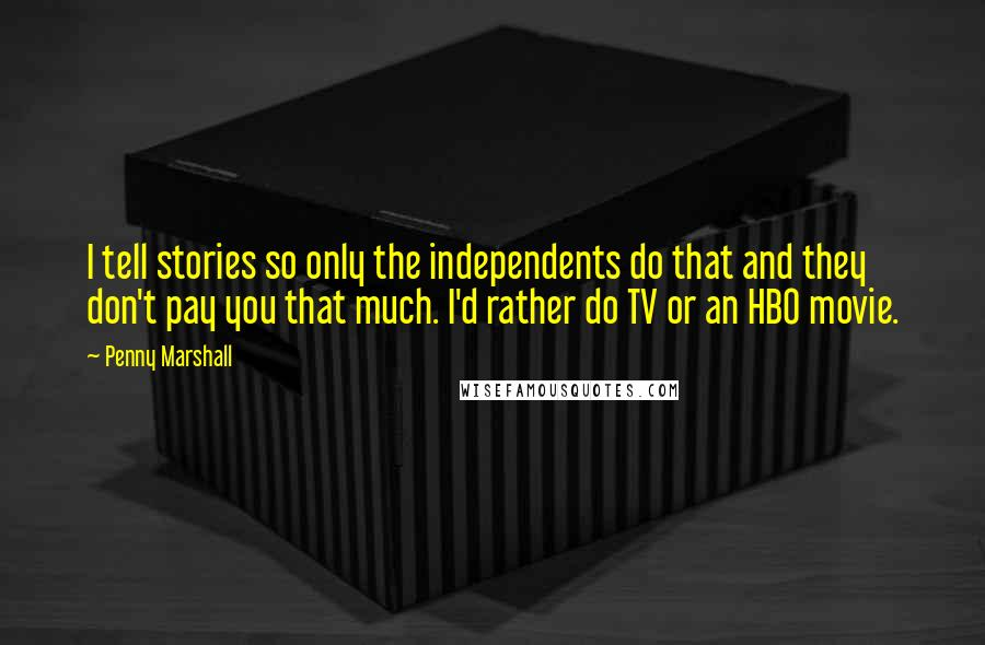 Penny Marshall quotes: I tell stories so only the independents do that and they don't pay you that much. I'd rather do TV or an HBO movie.