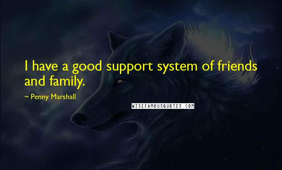 Penny Marshall quotes: I have a good support system of friends and family.