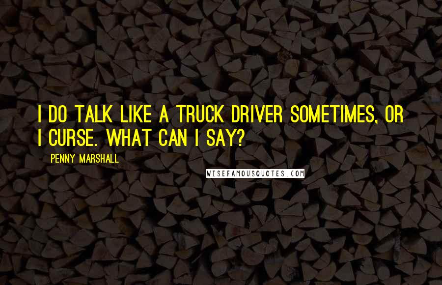 Penny Marshall quotes: I do talk like a truck driver sometimes, or I curse. What can I say?