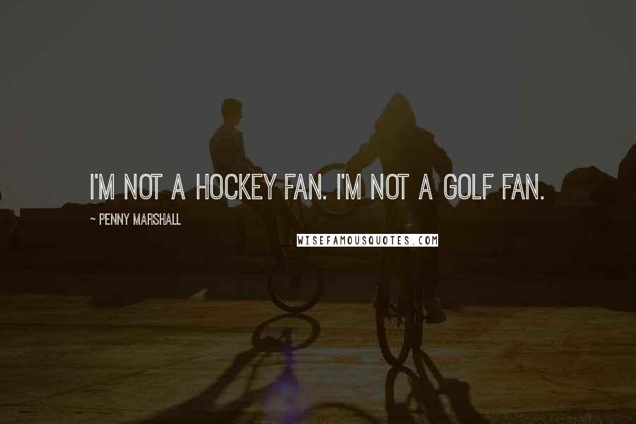 Penny Marshall quotes: I'm not a hockey fan. I'm not a golf fan.