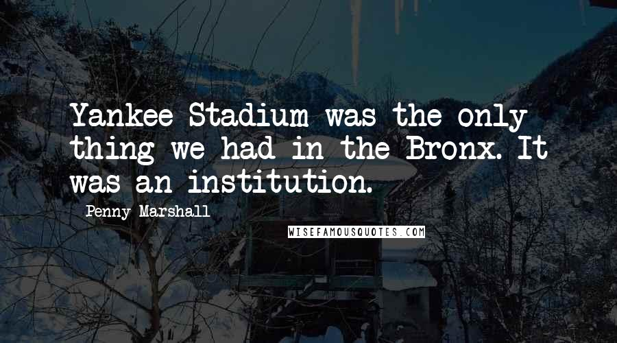 Penny Marshall quotes: Yankee Stadium was the only thing we had in the Bronx. It was an institution.