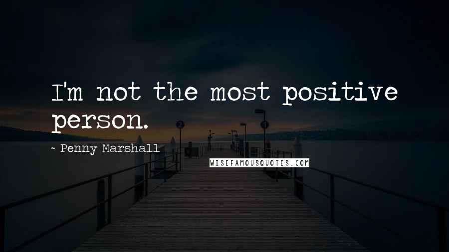 Penny Marshall quotes: I'm not the most positive person.