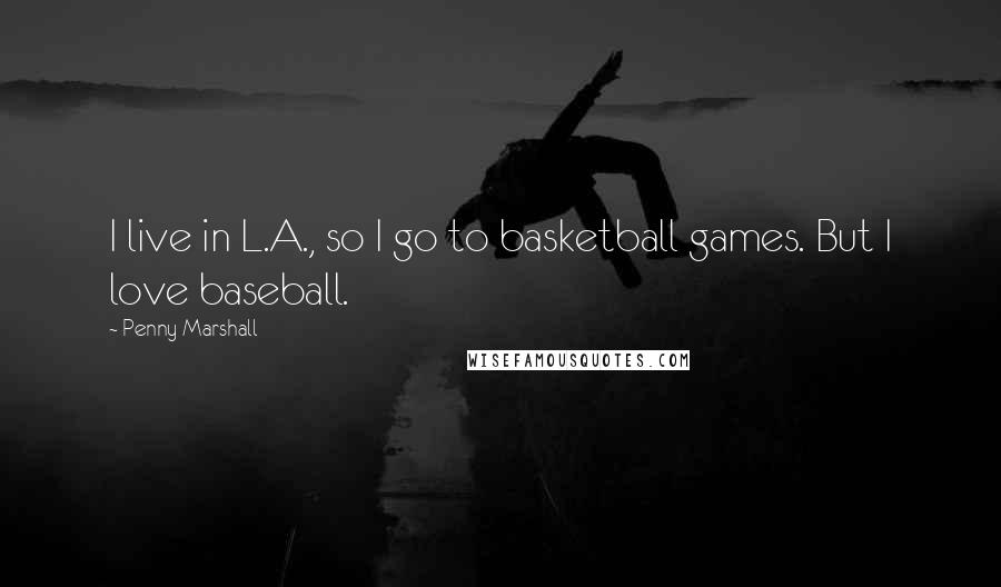 Penny Marshall quotes: I live in L.A., so I go to basketball games. But I love baseball.
