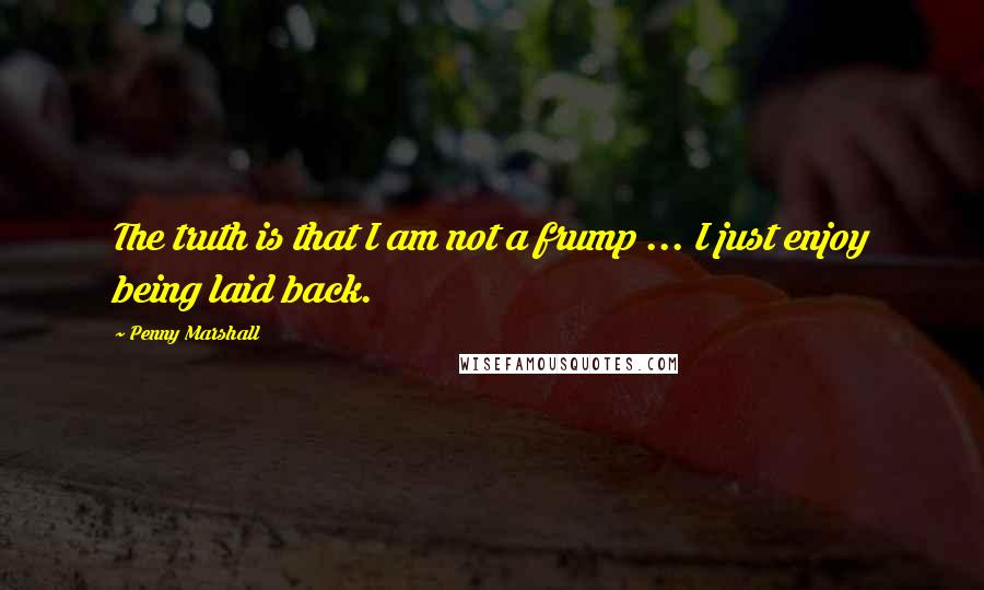 Penny Marshall quotes: The truth is that I am not a frump ... I just enjoy being laid back.