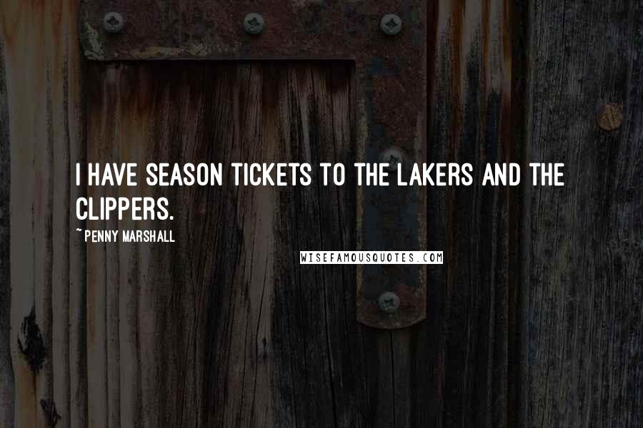 Penny Marshall quotes: I have season tickets to the Lakers and the Clippers.