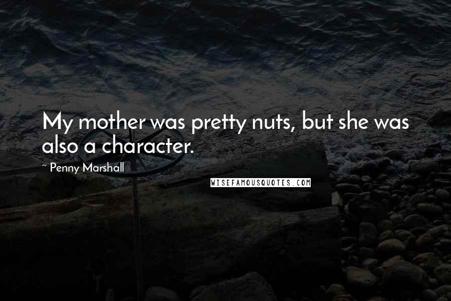 Penny Marshall quotes: My mother was pretty nuts, but she was also a character.