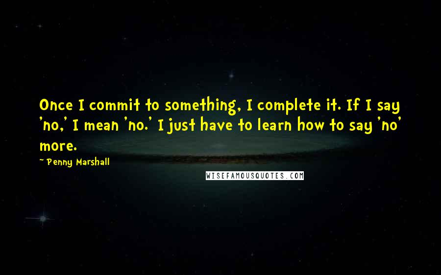 Penny Marshall quotes: Once I commit to something, I complete it. If I say 'no,' I mean 'no.' I just have to learn how to say 'no' more.