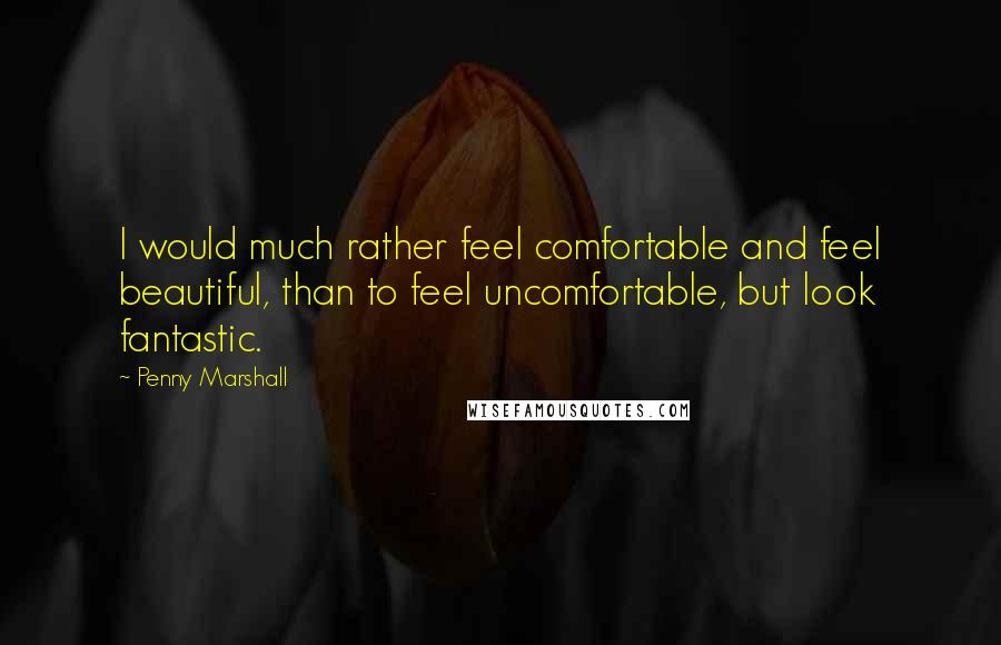 Penny Marshall quotes: I would much rather feel comfortable and feel beautiful, than to feel uncomfortable, but look fantastic.