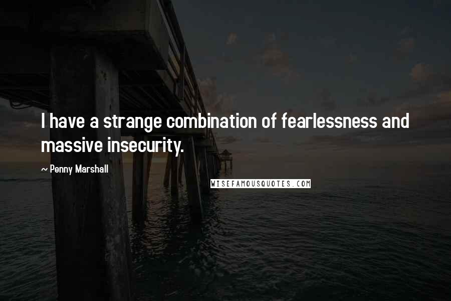 Penny Marshall quotes: I have a strange combination of fearlessness and massive insecurity.