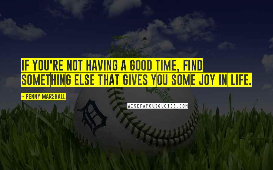 Penny Marshall quotes: If you're not having a good time, find something else that gives you some joy in life.