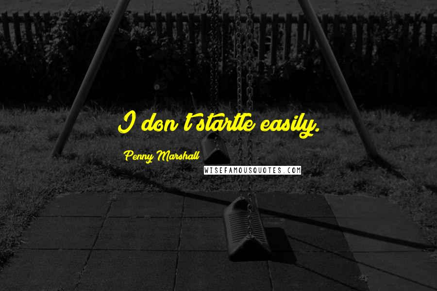 Penny Marshall quotes: I don't startle easily.