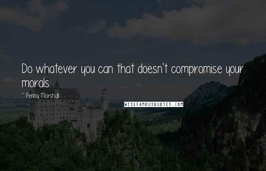 Penny Marshall quotes: Do whatever you can that doesn't compromise your morals.