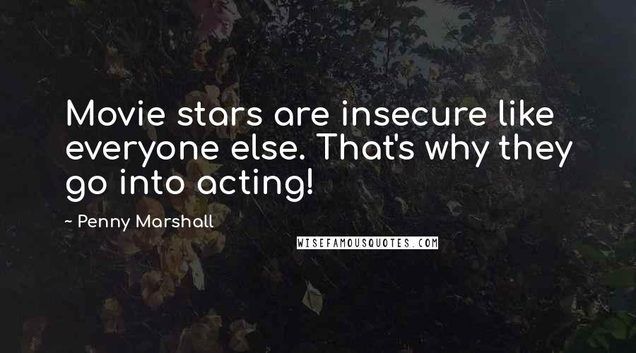 Penny Marshall quotes: Movie stars are insecure like everyone else. That's why they go into acting!