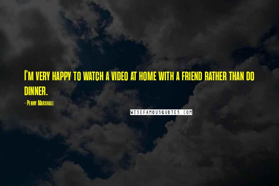 Penny Marshall quotes: I'm very happy to watch a video at home with a friend rather than do dinner.
