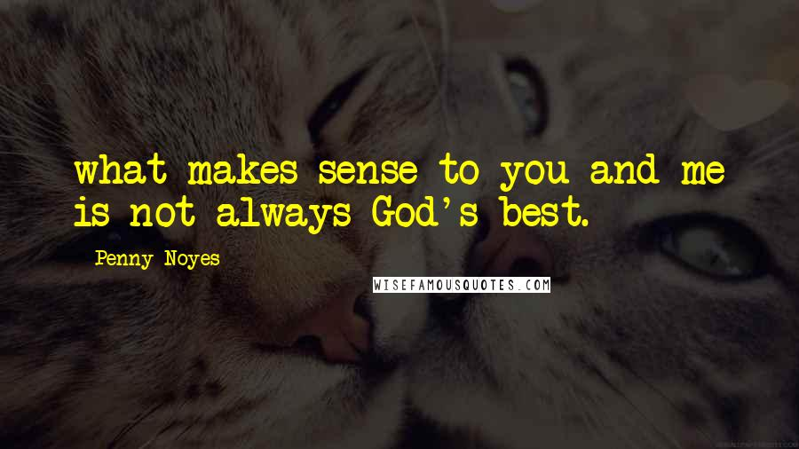 Penny Noyes quotes: what makes sense to you and me is not always God's best.