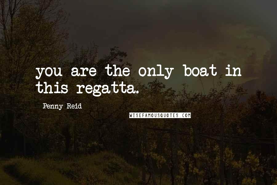 Penny Reid quotes: you are the only boat in this regatta.