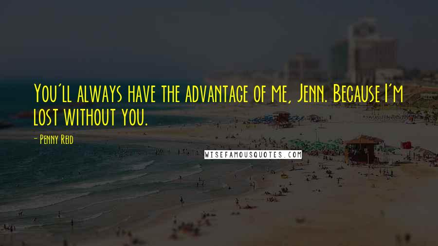 Penny Reid quotes: You'll always have the advantage of me, Jenn. Because I'm lost without you.