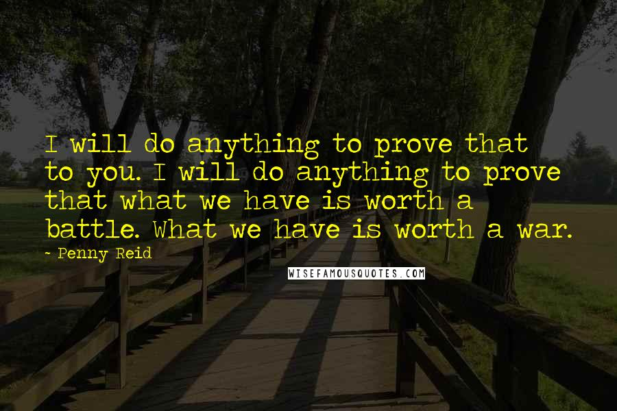Penny Reid quotes: I will do anything to prove that to you. I will do anything to prove that what we have is worth a battle. What we have is worth a war.