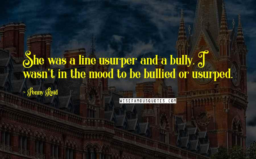 Penny Reid quotes: She was a line usurper and a bully. I wasn't in the mood to be bullied or usurped.