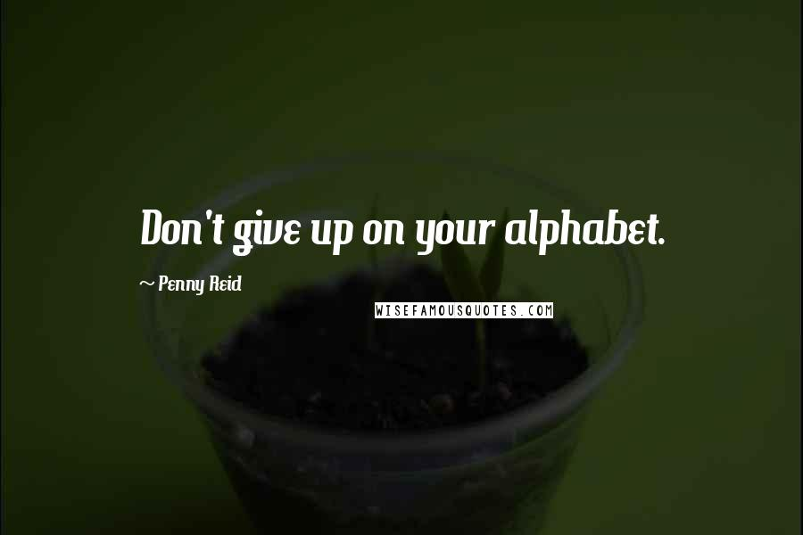 Penny Reid quotes: Don't give up on your alphabet.
