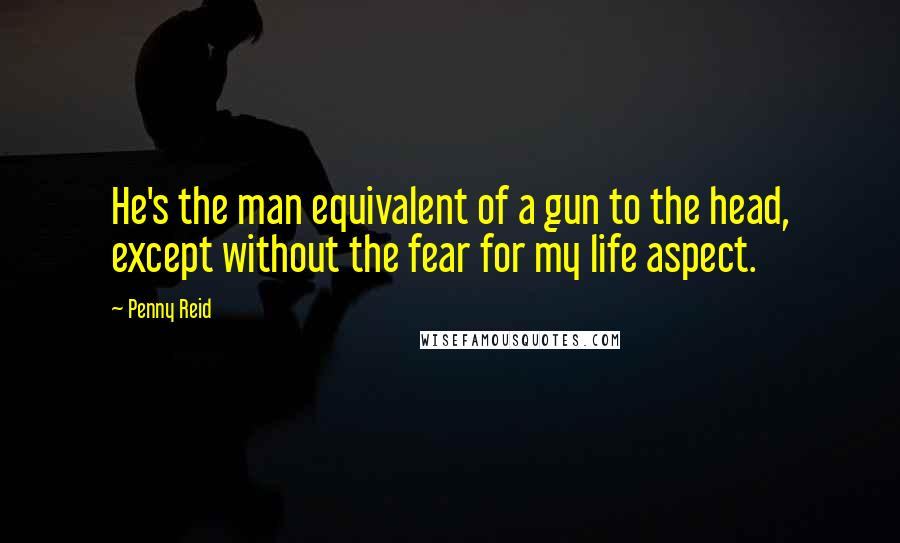 Penny Reid quotes: He's the man equivalent of a gun to the head, except without the fear for my life aspect.