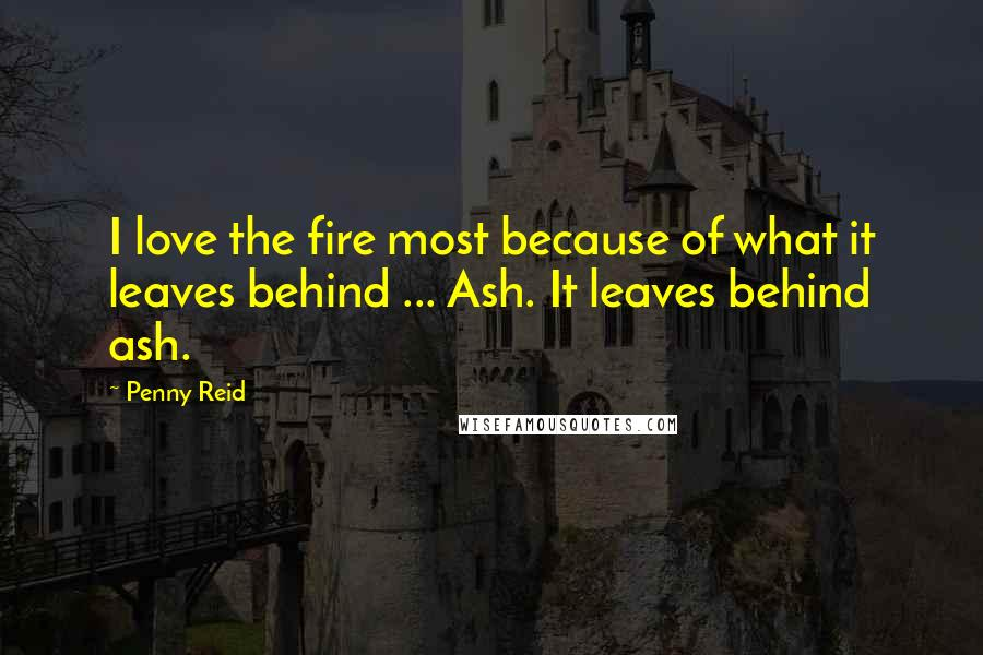 Penny Reid quotes: I love the fire most because of what it leaves behind ... Ash. It leaves behind ash.