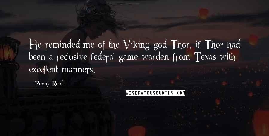 Penny Reid quotes: He reminded me of the Viking god Thor, if Thor had been a reclusive federal game warden from Texas with excellent manners.