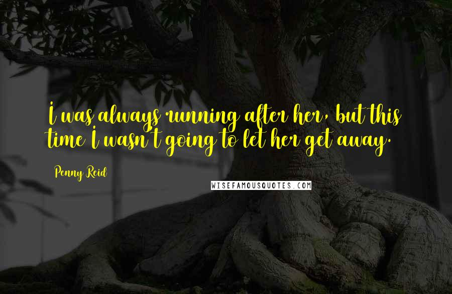 Penny Reid quotes: I was always running after her, but this time I wasn't going to let her get away.