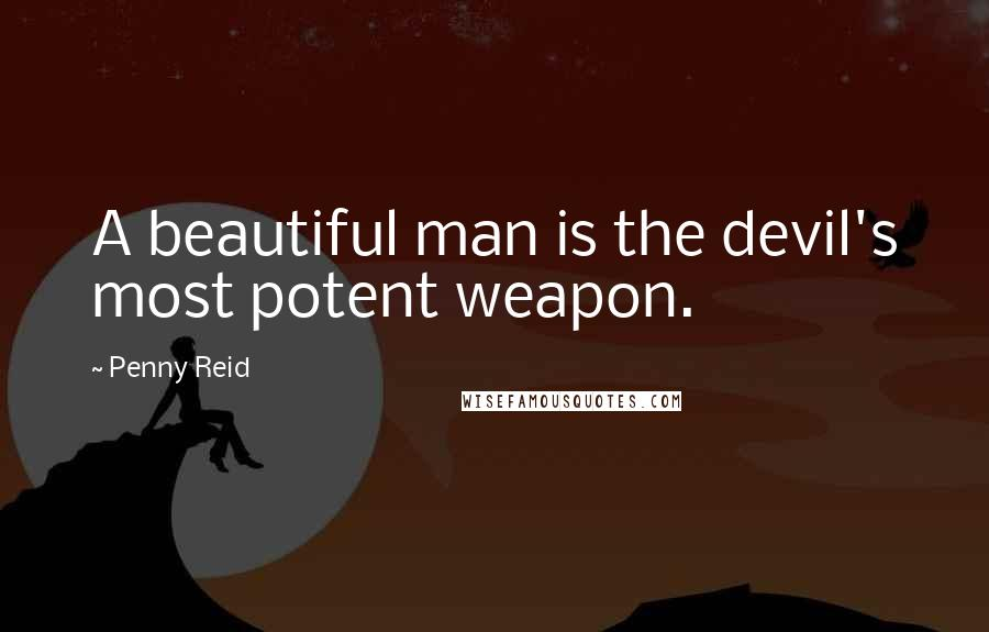 Penny Reid quotes: A beautiful man is the devil's most potent weapon.