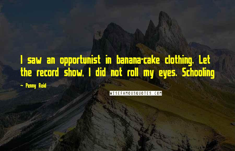 Penny Reid quotes: I saw an opportunist in banana-cake clothing. Let the record show, I did not roll my eyes. Schooling