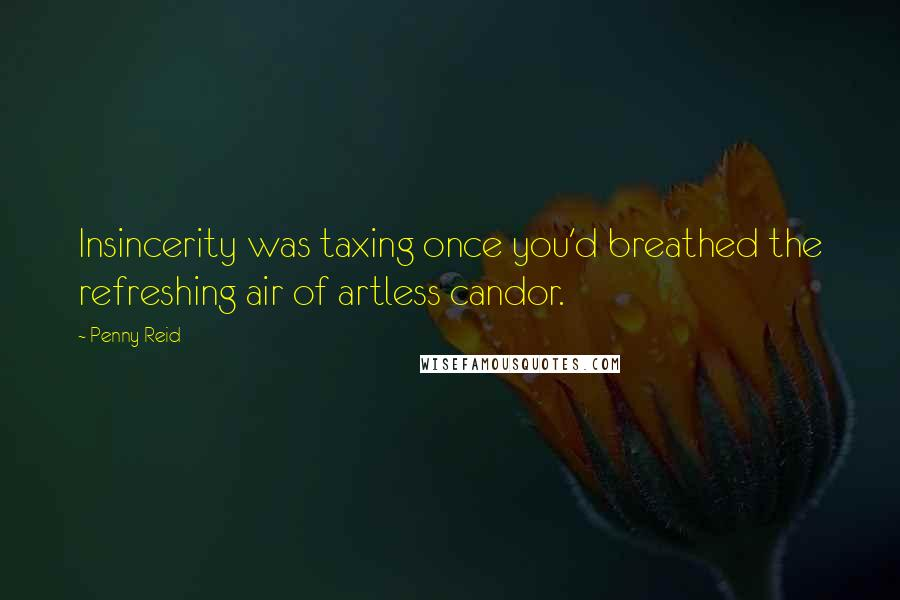 Penny Reid quotes: Insincerity was taxing once you'd breathed the refreshing air of artless candor.