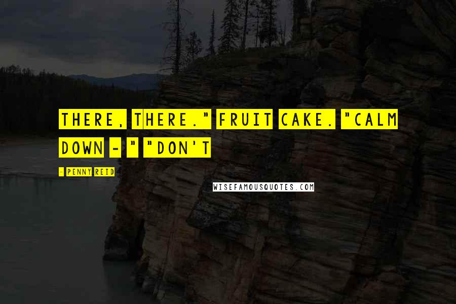"Penny Reid quotes: There, there."" Fruit cake. ""Calm down - "" ""Don't"