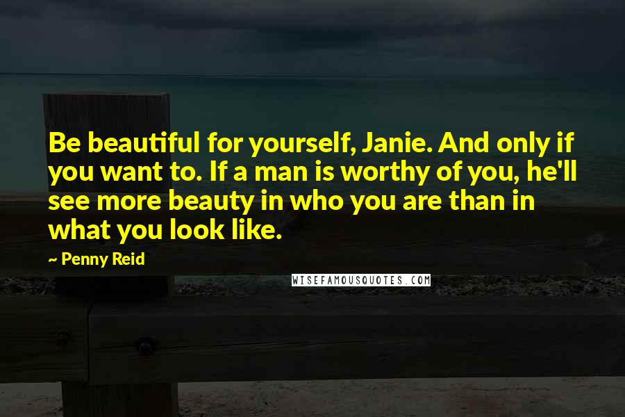 Penny Reid quotes: Be beautiful for yourself, Janie. And only if you want to. If a man is worthy of you, he'll see more beauty in who you are than in what you