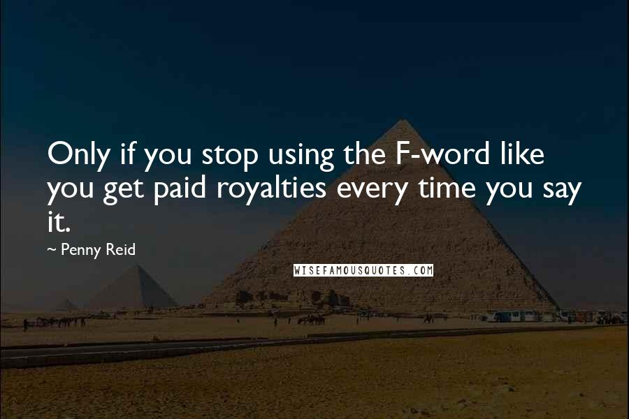 Penny Reid quotes: Only if you stop using the F-word like you get paid royalties every time you say it.