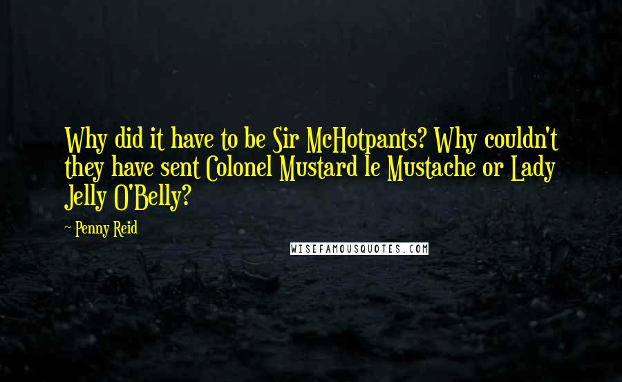 Penny Reid quotes: Why did it have to be Sir McHotpants? Why couldn't they have sent Colonel Mustard le Mustache or Lady Jelly O'Belly?